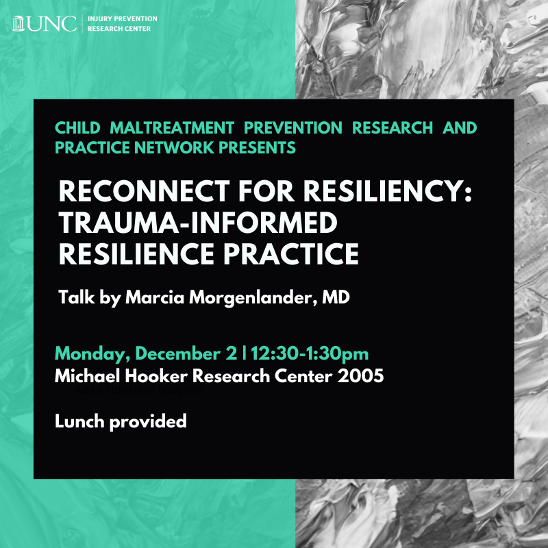 Flyer with green and grey background that reads: Child Maltreatment prevention Research and Practice Network presents Reconnect for resiliency: trauma-informed resilience practice. Talk by Marcia Morgenlander, MD. Monday, December 2 | 12:30-1:30pm Michael Hooker Research Center 2005 Lunch provided