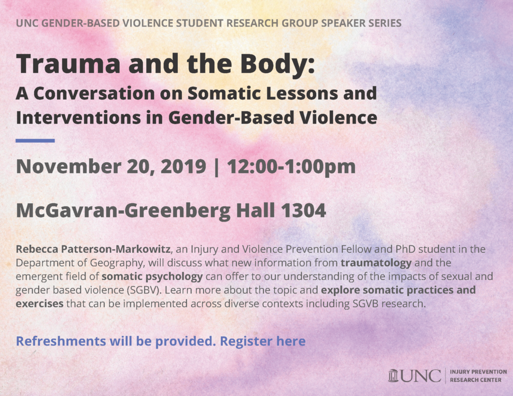 Flyer with a pink and purple background that reads: unc gender-based violence student research group speaker series- Trauma and the Body:  A Conversation on Somatic Lessons and Interventions in Gender-Based Violence. November 20, 2019 | 12:00-1:00pm  McGavran-Greenberg Hall 1304. Rebecca Patterson-Markowitz, an Injury and Violence Prevention Fellow and PhD student in the Department of Geography, will discuss what new information from traumatology and the emergent field of somatic psychology can offer to our understanding of the impacts of sexual and gender based violence (SGBV). Learn more about the topic and explore somatic practices and exercises that can be implemented across diverse contexts including SGVB research. Refreshments will be provided. Register here