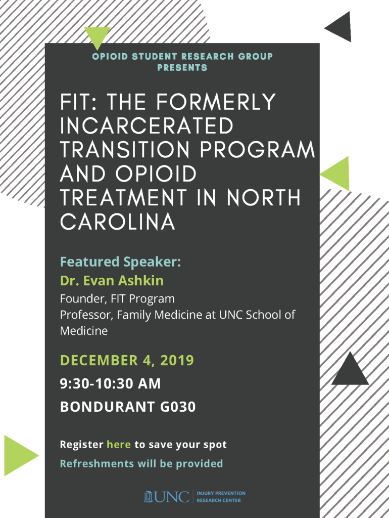 Flyer with striped background that reads: Opioid student research group presents FIT: The Formerly Incarcerated Transition Program and Opioid Treatment in North Carolina. Featured Speaker:  Dr. Evan Ashkin Founder, FIT Program  Professor, Family Medicine at UNC School of Medicine. December 4, 2019  9:30-10:30 AM Bondurant G030.  Register here to save your spot  Refreshments will be provided