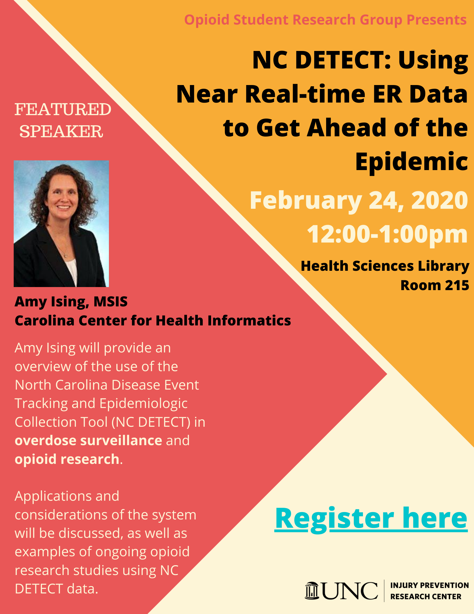 Flyer describing event details. NC DETECT: Using Near Real-time ER Data to Get Ahead of the Epidemic. February 24, 2020. 12:00-1:00pm. Health Sciences Library Room 215. Featured Speaker is Amy Ising, MSIS from Carolina Center for Health Informatics. Amy Ising will provide an overview of the use of the North Carolina Disease Event Tracking and Epidemiologic Collection Tool (NC DETECT) in overdose surveillance and opioid research. Applications and considerations of the system will be discussed, as well as examples of ongoing opioid research studies using NC DETECT data. Register at http://tinyurl.com/thoefml